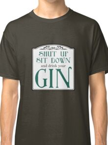 Shut Up, Sit Down and Drink Your Gin Classic T-Shirt