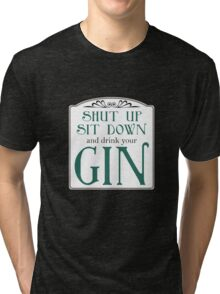 Shut Up, Sit Down and Drink Your Gin Tri-blend T-Shirt