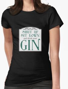 Shut Up, Sit Down and Drink Your Gin Womens Fitted T-Shirt