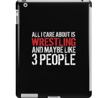 Funny 'All I Care About Is Wrestling And Maybe Like 3 People' Tshirt, Accessories and Gifts iPad Case/Skin