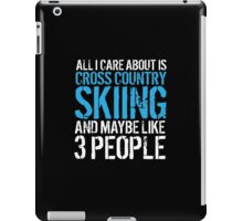 Funny 'All I Care About Is Cross Country Skiing And Maybe Like 3 People' Tshirt, Accessories and Gifts iPad Case/Skin