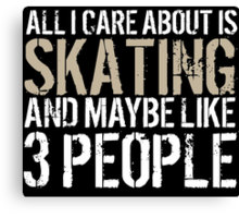 Awesome 'All I Care About Is Skating And Maybe Like 3 People' Tshirt, Accessories and Gifts Canvas Print