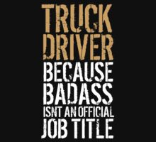 Awesome 'Truck Driver because Badass Isn't an Official Job Title' Tshirt, Accessories and Gifts by Albany Retro