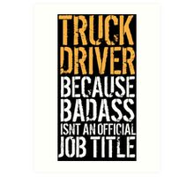 Awesome 'Truck Driver because Badass Isn't an Official Job Title' Tshirt, Accessories and Gifts Art Print
