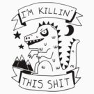 I'm killin' this shit -- worlds most intimidating shirt by DiabolickalPLAN