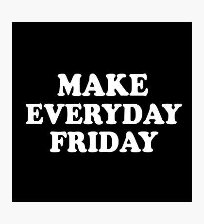 Make Everyday Friday Photographic Print