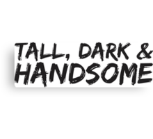 TALL, DARK AND HANDSOME Canvas Print