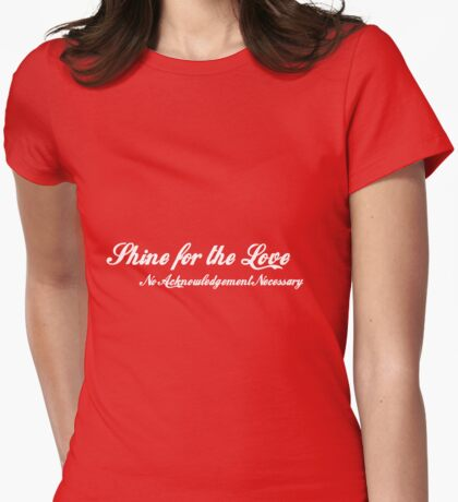 Shine for the Love - no acknowledgement necessary Womens Fitted T-Shirt