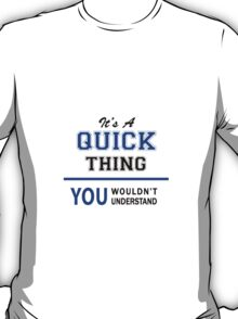 It's a QUICK thing, you wouldn't understand !! T-Shirt
