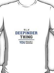 It's a DEEPINDER thing, you wouldn't understand !! T-Shirt