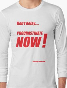 Procrastinate now!! Long Sleeve T-Shirt