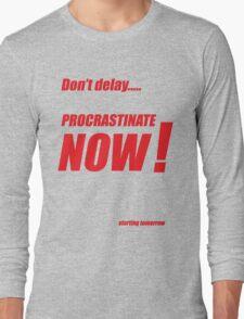 Procrastinate now!! Long Sleeve T-Shirt