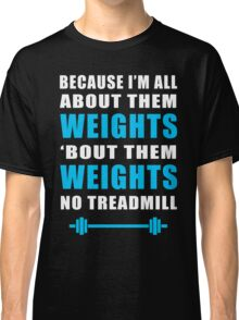I'M ALL ABOUT THEM WEIGHTS NO TREADMILL GYM MASHUP Classic T-Shirt