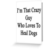 I'm That Crazy Guy Who Loves To Heal Dogs  Greeting Card