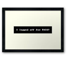 I Logged Off For THIS? Framed Print