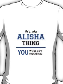 It's an ALISHA thing, you wouldn't understand !! T-Shirt