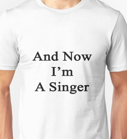 And Now I'm A Singer  Unisex T-Shirt