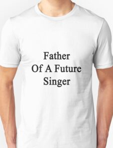 Father Of A Future Singer  T-Shirt