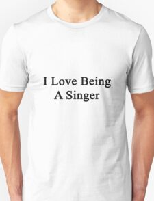 I Love Being A Singer  T-Shirt