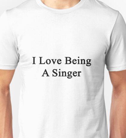 I Love Being A Singer  Unisex T-Shirt