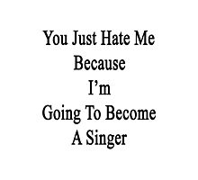 You Just Hate Me Because I'm Going To Become A Singer  Photographic Print