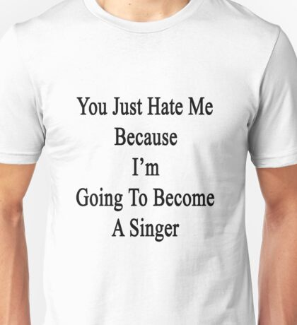 You Just Hate Me Because I'm Going To Become A Singer  Unisex T-Shirt