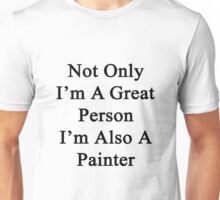 Not Only I'm A Great Person I'm Also A Painter  Unisex T-Shirt