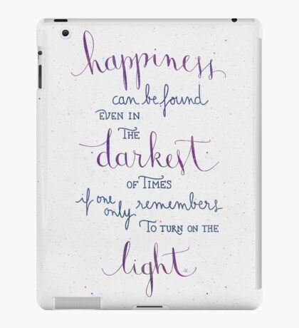 Happiness can be found even in the darkest of times iPad Case/Skin
