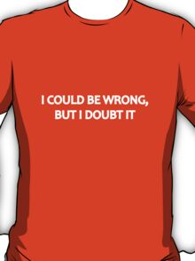 I Could Be Wrong, But I Doubt It T-Shirt
