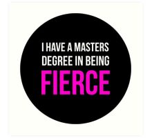I Have A Masters Degree in Being Fierce. Art Print