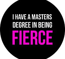 I Have A Masters Degree in Being Fierce. by Jackabie