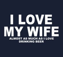 I LOVE MY WIFE Almost As Much As I Love Drinking Beer by Chimpocalypse