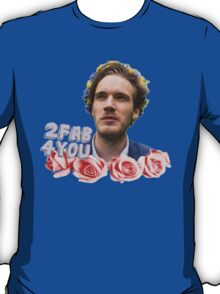 Pewdiepie is 2 fab 4 you T-Shirt