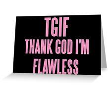 TGIF (THANK GOD I'M FLAWLESS)  Greeting Card