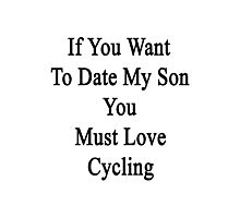 If You Want To Date My Son You Must Love Cycling  Photographic Print