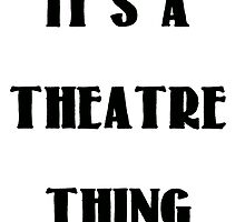 It's a Theatre Thing by Mellsdy