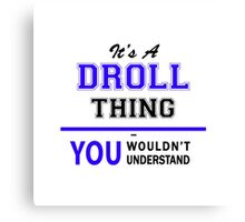 It's a DROLL thing, you wouldn't understand !! Canvas Print