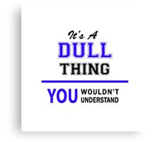 It's a DULL thing, you wouldn't understand !! Canvas Print