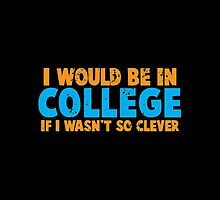 I would be in COLLEGE if I wasn't so CLEVER! by jazzydevil