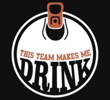THIS TEAM MAKES ME DRINK by BADASSTEES