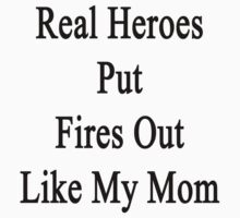 Real Heroes Put Fires Out Like My Mom  by supernova23