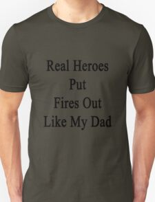 Real Heroes Put Fires Out Like My Dad  T-Shirt