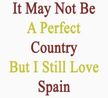 It May Not Be A Perfect Country But I Still Love Spain  by supernova23