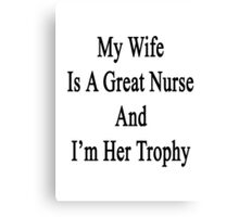 My Wife Is A Nurse And I'm Her Trophy  Canvas Print