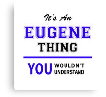 It's an EUGENE thing, you wouldn't understand !! Canvas Print