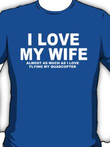 I LOVE MY WIFE Almost As Much As I Love Flying My Quadcopter T-Shirt