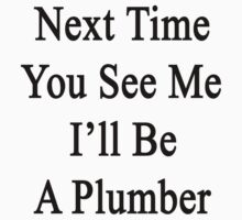 Next Time You See Me I'll Be A Plumber  by supernova23