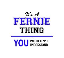 It's a FERNIE thing, you wouldn't understand !! Photographic Print