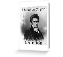John C. Calhoun Really Enjoys Your Company Greeting Card
