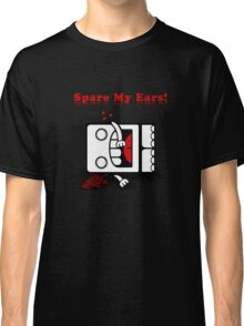 Spare My Ears! Classic T-Shirt
